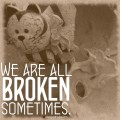 we are all broken sometimes.
